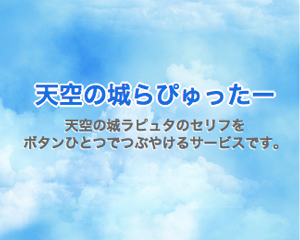 ラピュタのセリフを簡単にツイートできる「天空の城らぴゅったー」をリニューアルしました